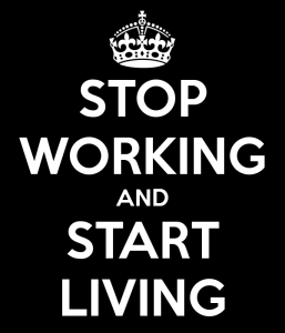 Stop working and start living